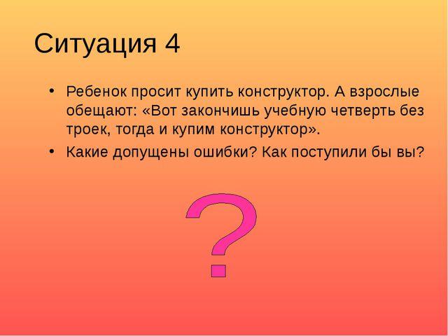 Ситуация 4 Ребенок просит купить конструктор. А взрослые обещают: «Вот законч...
