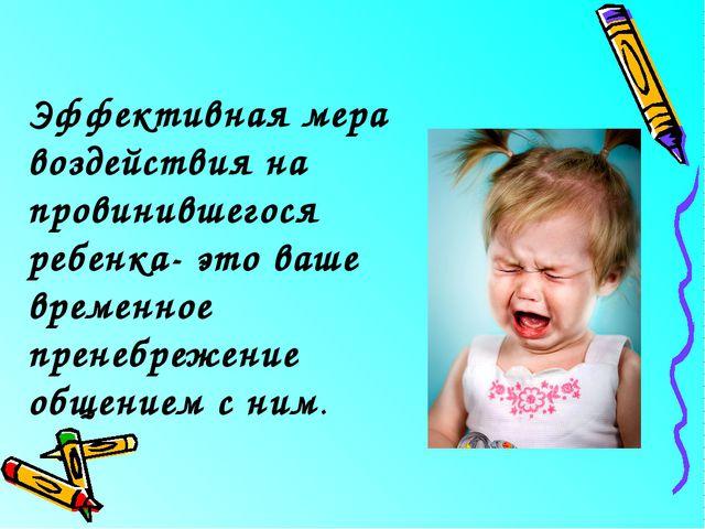 Эффективная мера воздействия на провинившегося ребенка- это ваше временное пр...