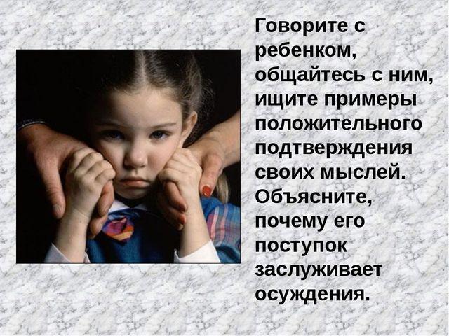 Говорите с ребенком, общайтесь с ним, ищите примеры положительного подтвержде...