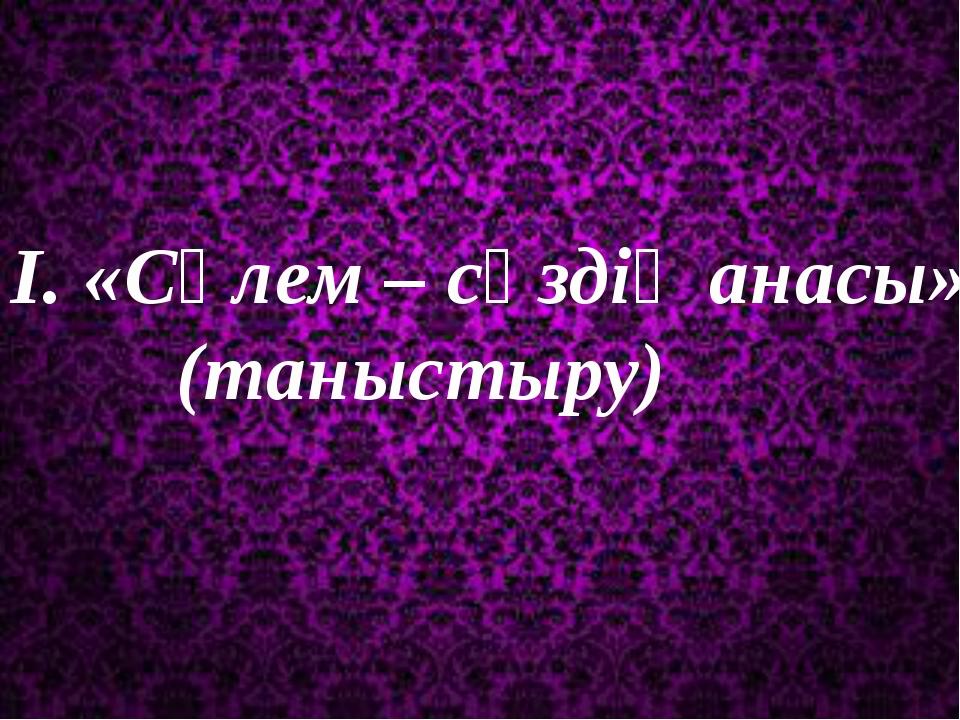 І. «Сәлем – сөздің анасы» (таныстыру)