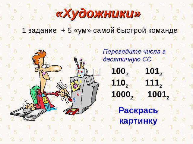 «Художники» 1 задание + 5 «ум» самой быстрой команде 2 1012 2 1112 10002 1001...