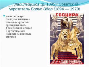 воспитал целую плеяду выдающихся советских артистов-дрессировщиков. Удивитель