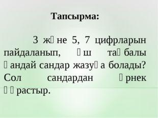 3 және 5, 7 цифрларын пайдаланып, үш таңбалы қандай сандар жазуға болады? Со