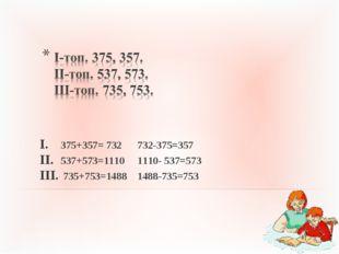 375+357= 732 732-375=357 537+573=1110 1110- 537=573 735+753=1488 1488-735=753