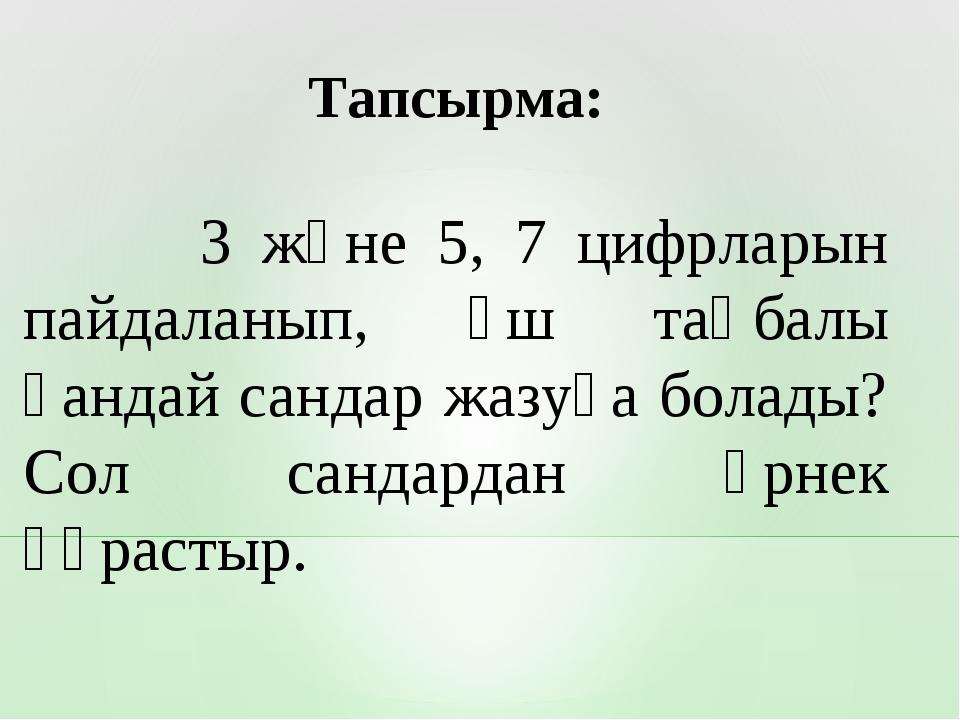 3 және 5, 7 цифрларын пайдаланып, үш таңбалы қандай сандар жазуға болады? Со...