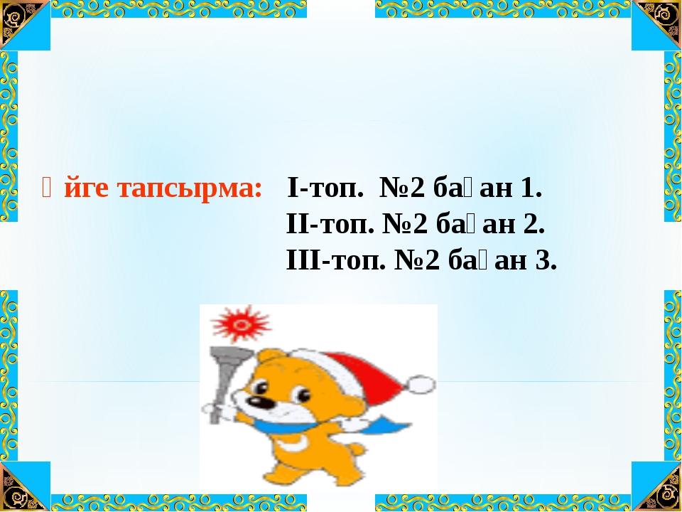 Үйге тапсырма: I-топ. №2 баған 1. II-топ. №2 баған 2. III-топ. №2 баған 3.