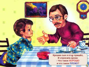 Крошка сын к отцу пришёл, И спросила кроха: - Что такое ХОРОШО и что такое ПЛ