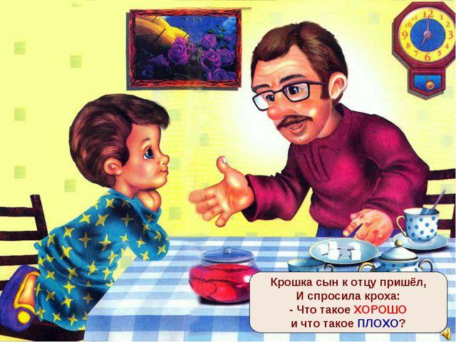 Крошка сын к отцу пришёл, И спросила кроха: - Что такое ХОРОШО и что такое ПЛ...