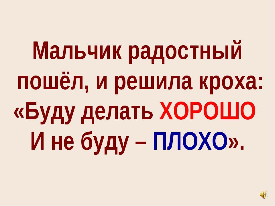 Мальчик радостный пошёл, и решила кроха: «Буду делать ХОРОШО И не буду – ПЛОХ...