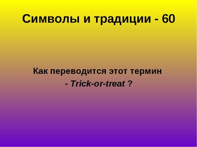 Символы и традиции - 60 Как переводится этот термин - Trick-or-treat?