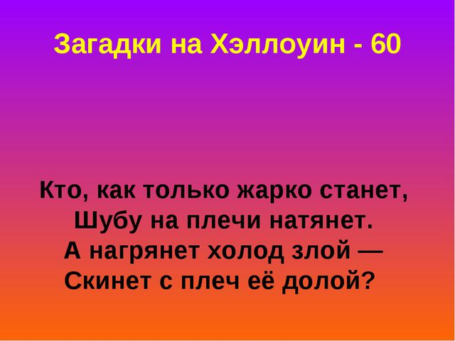 Загадки на Хэллоуин - 60 Кто, как только жарко станет, Шубу на плечи натянет....