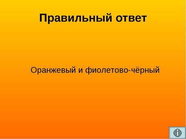 Правильный ответ Оранжевый и фиолетово-чёрный