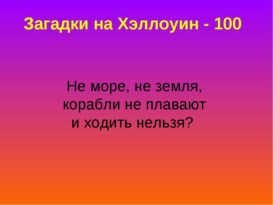 Загадки на Хэллоуин - 100 Не море, не земля, корабли не плавают и ходить нель...