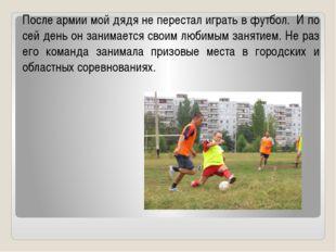 После армии мой дядя не перестал играть в футбол. И по сей день он занимается