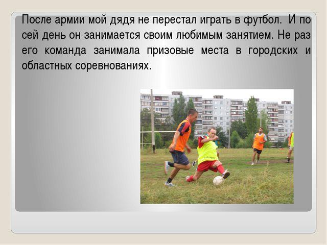 После армии мой дядя не перестал играть в футбол. И по сей день он занимается...