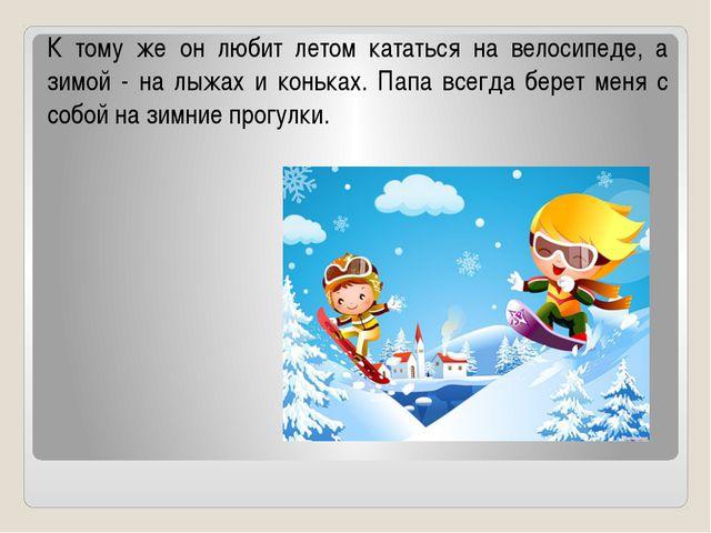 К тому же он любит летом кататься на велосипеде, а зимой - на лыжах и коньках...