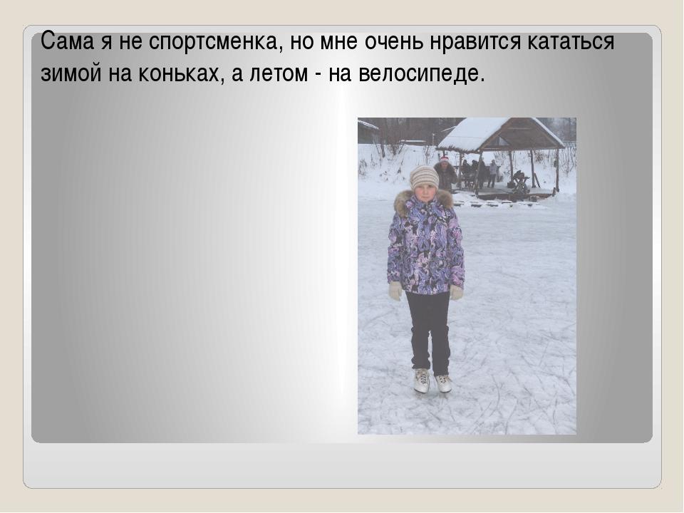 Сама я не спортсменка, но мне очень нравится кататься зимой на коньках, а лет...