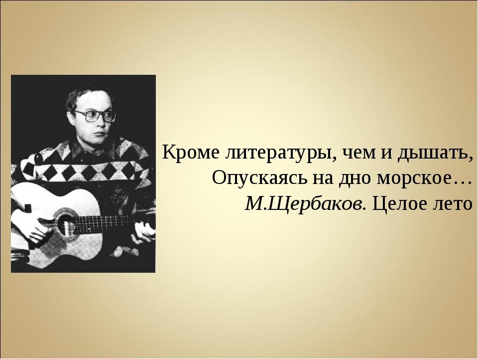 Кроме литературы, чем и дышать, Опускаясь на дно морское… М.Щербаков. Целое л...