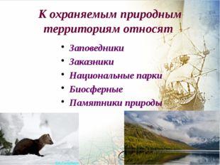 К охраняемым природным территориям относят Заповедники Заказники Национальные