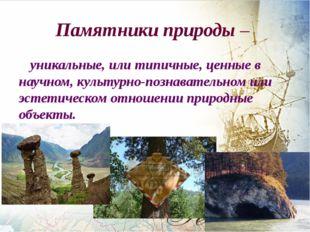 Памятники природы – уникальные, или типичные, ценные в научном, культурно-поз