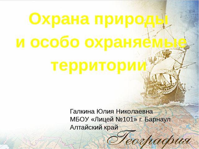 Охрана природы и особо охраняемые территории Галкина Юлия Николаевна МБОУ «Ли...