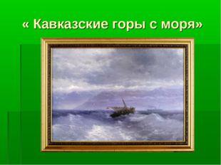« Кавказские горы с моря»