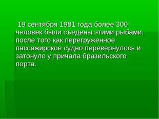 19 сентября 1981 года более 300 человек были съедены этими рыбами, после тог