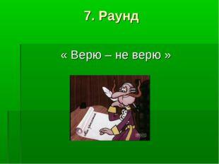 7. Раунд « Верю – не верю »