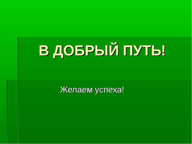 В ДОБРЫЙ ПУТЬ! Желаем успеха!