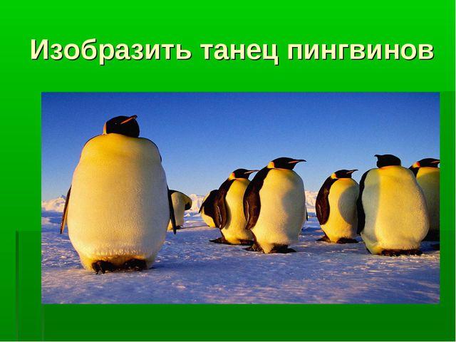 Изобразить танец пингвинов