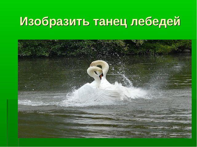 Изобразить танец лебедей