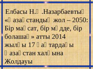 Елбасы Н.Ә.Назарбаевтың «Қазақстандық жол – 2050: Бір мақсат, бір мүдде, бір