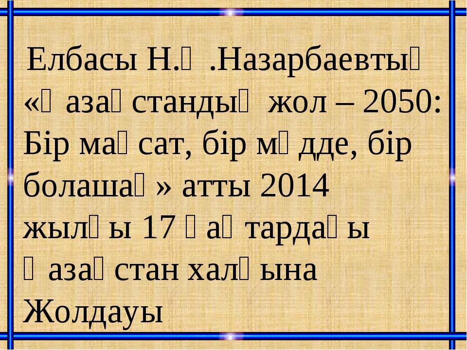 Елбасы Н.Ә.Назарбаевтың «Қазақстандық жол – 2050: Бір мақсат, бір мүдде, бір...