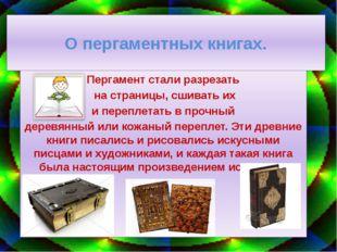 О пергаментных книгах. Пергамент стали разрезать на страницы, сшивать их и пе