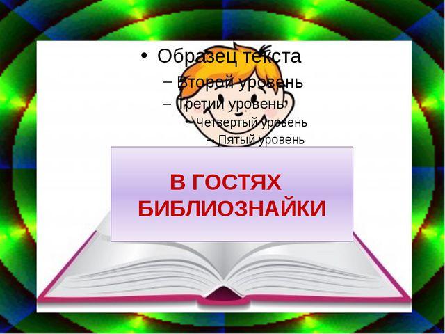 В ГОСТЯХ БИБЛИОЗНАЙКИ