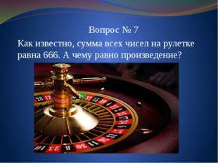 Вопрос № 7 Как известно, сумма всех чисел на рулетке равна 666. А чему равно