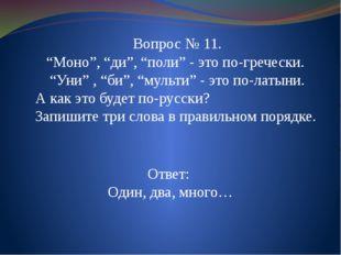 """Ответ: Один, два, много… Вопрос № 11. """"Моно"""", """"ди"""", """"поли"""" - это по-гречески."""