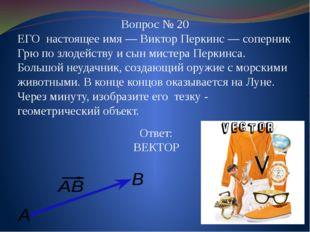 Вопрос № 20 ЕГО настоящее имя—Виктор Перкинс — соперник Грю по злодейству и