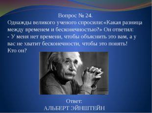 Вопрос № 24. Однажды великого ученого спросили:«Какая разница между временем