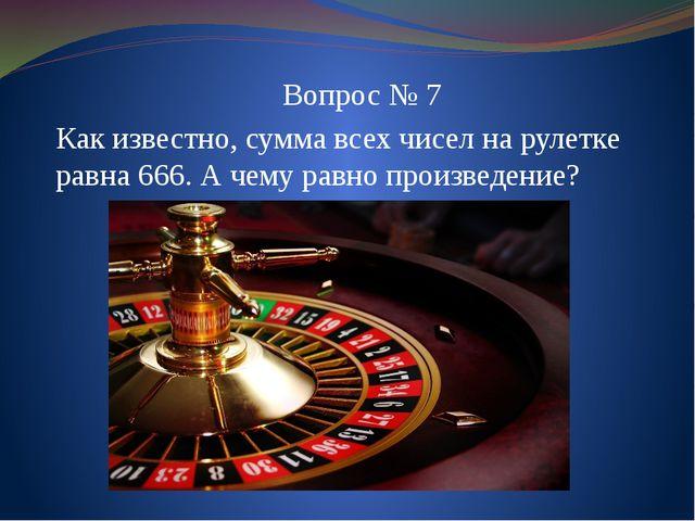 Вопрос № 7 Как известно, сумма всех чисел на рулетке равна 666. А чему равно...
