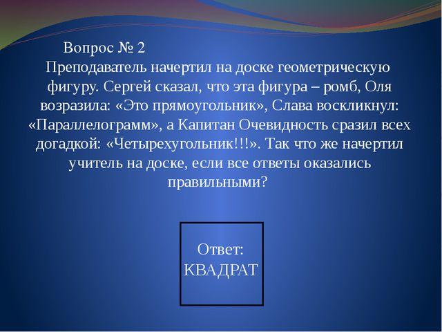 Вопрос № 2 Преподаватель начертил на доске геометрическую фигуру. Сергей сказ...