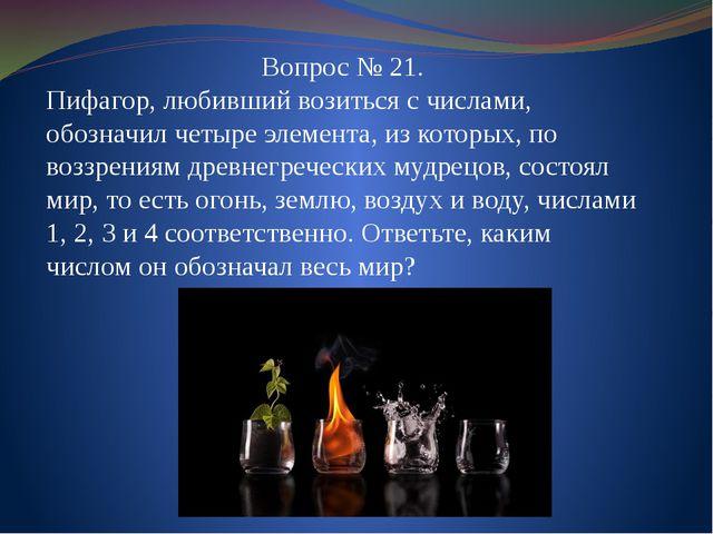 Вопрос № 21. Пифагор, любивший возиться с числами, обозначил четыре элемента,...
