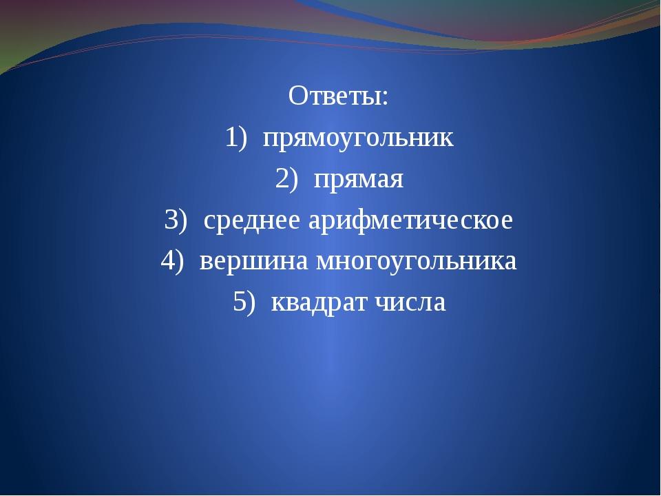 Ответы: 1) прямоугольник 2) прямая 3) среднее арифметическое 4) вершина м...