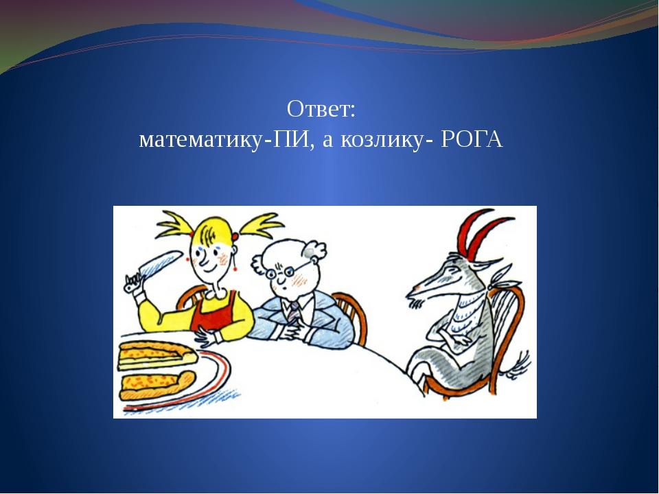 Ответ: математику-ПИ, а козлику- РОГА