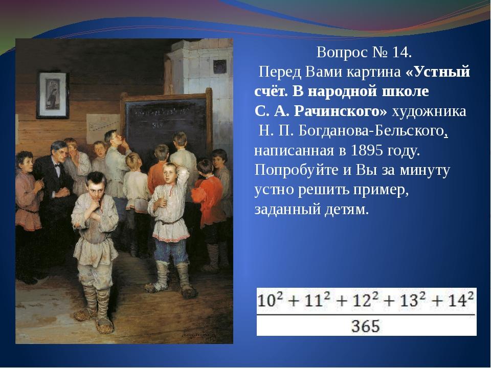 Вопрос № 14. Перед Вами картина «Устный счёт. В народной школе С.А.Рачинско...