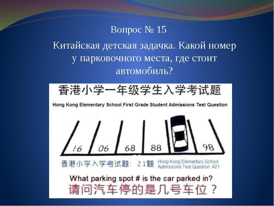 Вопрос № 15 Китайская детская задачка. Какой номер у парковочного места, где...
