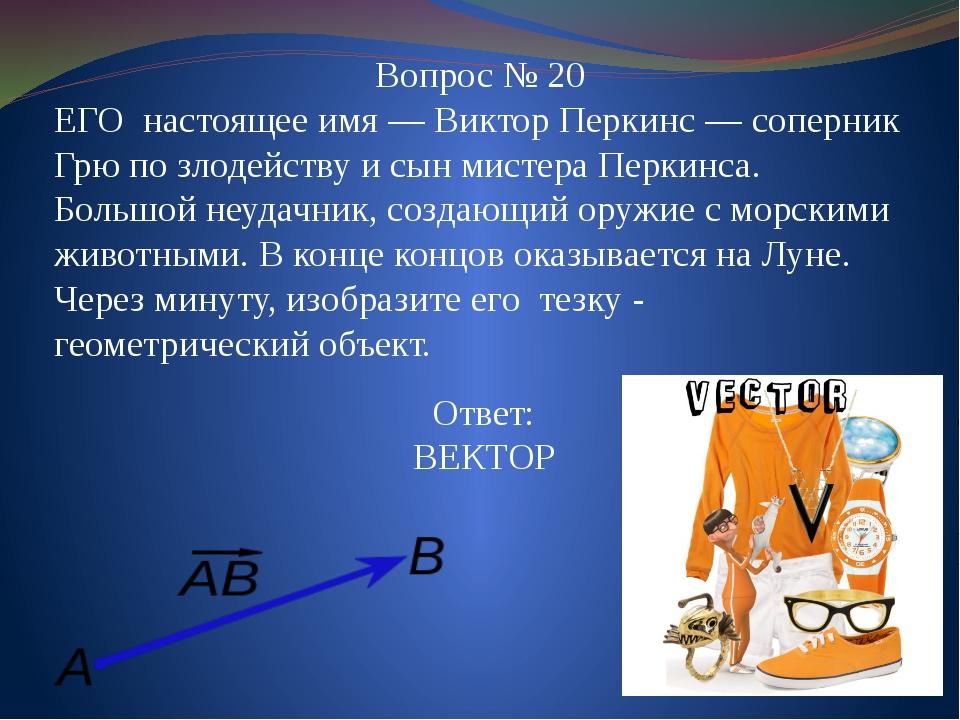 Вопрос № 20 ЕГО настоящее имя—Виктор Перкинс — соперник Грю по злодейству и...