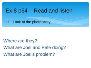III Look at the photo story. Where are they? What are Joel and Pete doing? Wh