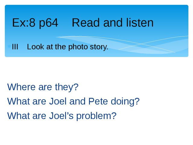 III Look at the photo story. Where are they? What are Joel and Pete doing? Wh...