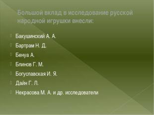 Большой вклад в исследование русской народной игрушки внесли:  Бакушинский А